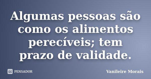 Algumas pessoas são como os alimentos perecíveis; tem prazo de validade.... Frase de Vanileire Morais.