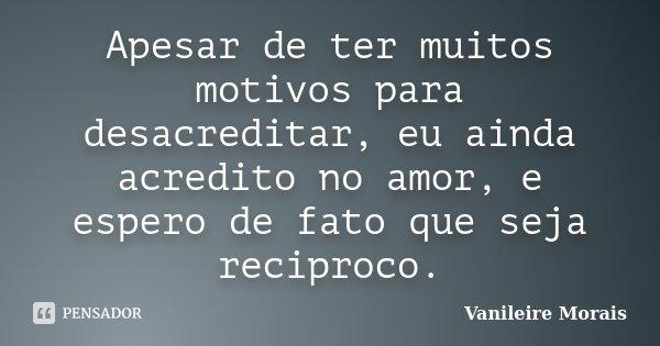 Apesar de ter muitos motivos para desacreditar, eu ainda acredito no amor, e espero de fato que seja reciproco.... Frase de Vanileire Morais.