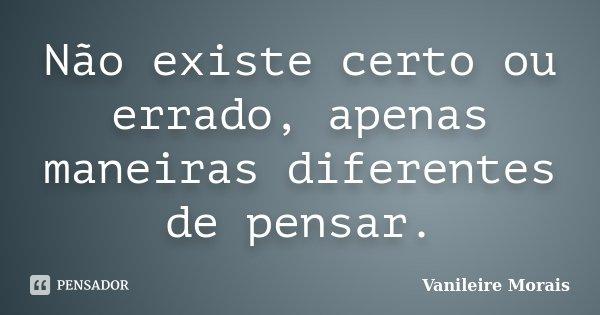 Não existe certo ou errado, apenas maneiras diferentes de pensar.... Frase de Vanileire Morais.
