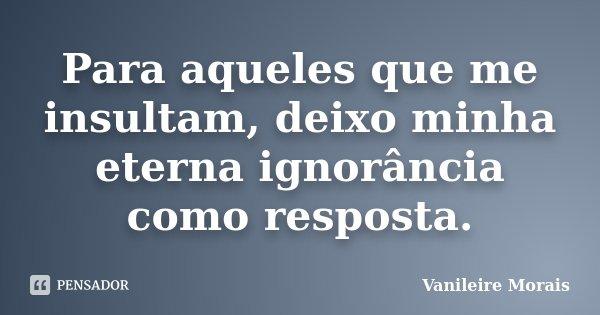 Para aqueles que me insultam, deixo minha eterna ignorância como resposta.... Frase de Vanileire Morais.