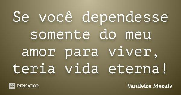 Se você dependesse somente do meu amor para viver, teria vida eterna!... Frase de Vanileire Morais.