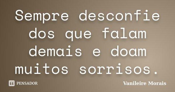 Sempre desconfie dos que falam demais e doam muitos sorrisos.... Frase de Vanileire Morais.