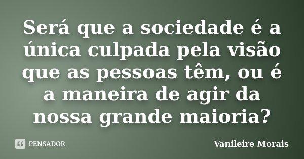Será que a sociedade é a única culpada pela visão que as pessoas têm, ou é a maneira de agir da nossa grande maioria?... Frase de Vanileire Morais.