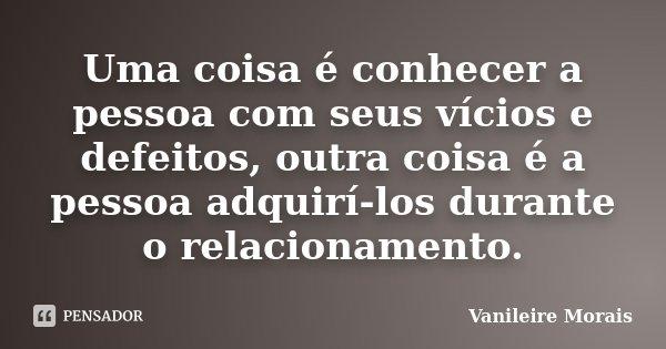 Uma coisa é conhecer a pessoa com seus vícios e defeitos, outra coisa é a pessoa adquirí-los durante o relacionamento.... Frase de Vanileire Morais.
