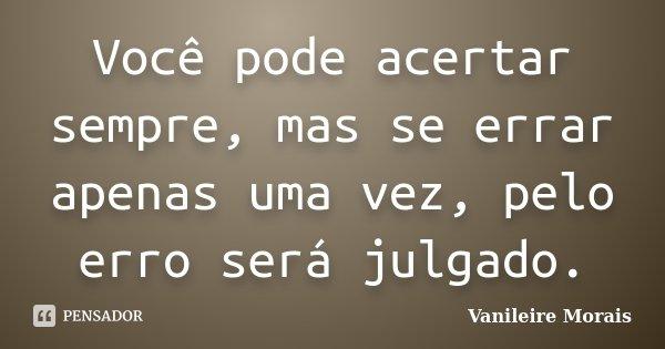 Você pode acertar sempre, mas se errar apenas uma vez, pelo erro será julgado.... Frase de Vanileire Morais.