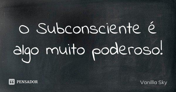 O Subconsciente é algo muito poderoso!... Frase de Vanilla Sky.
