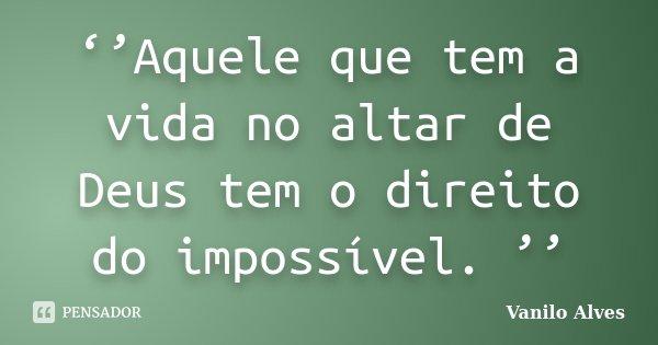 ''Aquele que tem a vida no altar de Deus tem o direito do impossível. ''... Frase de Vanilo Alves.