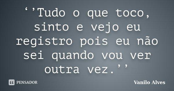 ''Tudo o que toco, sinto e vejo eu registro pois eu não sei quando vou ver outra vez.''... Frase de Vanilo Alves.