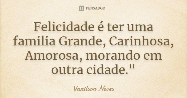 """Felicidade é ter uma familia Grande, Carinhosa, Amorosa, morando em outra cidade.""""... Frase de Vanilson Neves."""