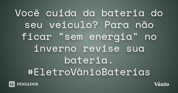 """Você cuida da bateria do seu veiculo? Para não ficar """"sem energia"""" no inverno revise sua bateria. #EletroVânioBaterias... Frase de Vânio."""
