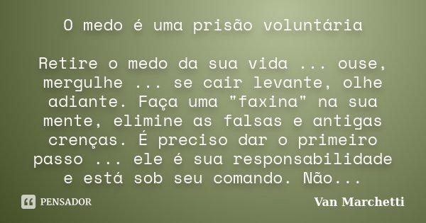 """O medo é uma prisão voluntária Retire o medo da sua vida ... ouse, mergulhe ... se cair levante, olhe adiante. Faça uma """"faxina"""" na sua mente, elimine... Frase de Van Marchetti."""