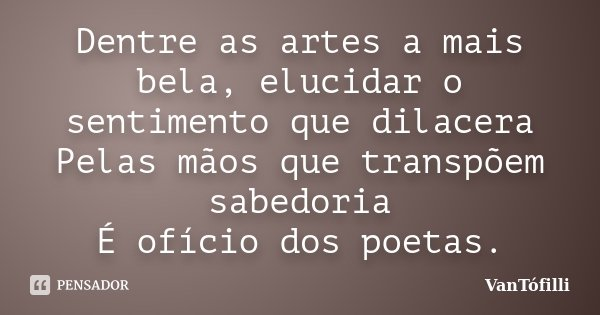 Dentre as artes a mais bela, elucidar o sentimento que dilacera Pelas mãos que transpõem sabedoria É ofício dos poetas.... Frase de VanTófilli.