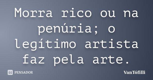 Morra rico ou na penúria; o legítimo artista faz pela arte.... Frase de VanTófilli.