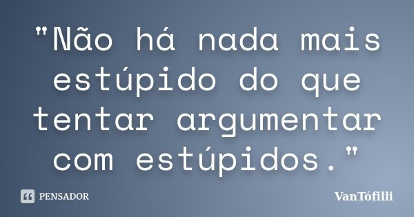 """""""Não há nada mais estúpido do que tentar argumentar com estúpidos.""""... Frase de VanTófilli."""
