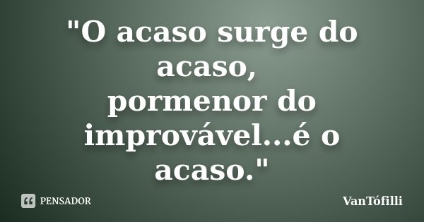 """O acaso surge do acaso, pormenor do improvável...é o acaso.""... Frase de VanTófilli."