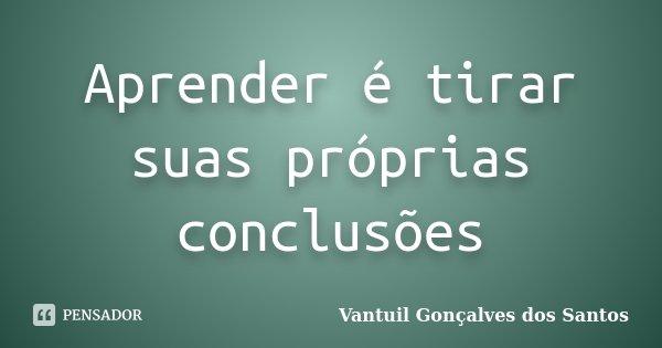 Aprender é tirar suas próprias conclusões... Frase de Vantuil Gonçalves dos Santos.