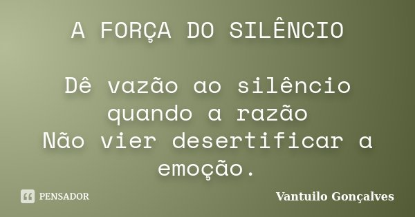 A FORÇA DO SILÊNCIO Dê vazão ao silêncio quando a razão Não vier desertificar a emoção.... Frase de Vantuilo Gonçalves.
