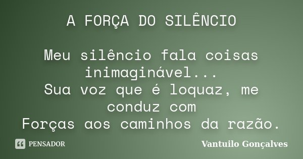 A FORÇA DO SILÊNCIO Meu silêncio fala coisas inimaginável... Sua voz que é loquaz, me conduz com Forças aos caminhos da razão.... Frase de Vantuilo Gonçalves.