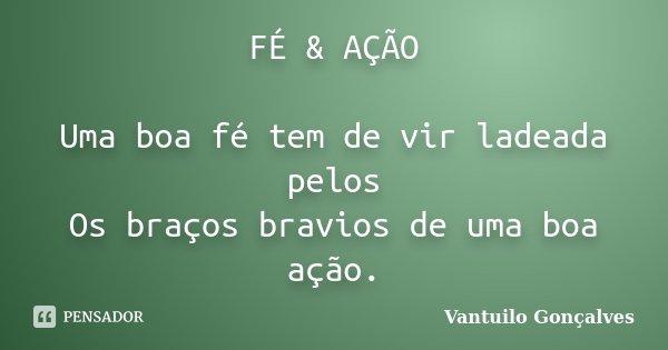 FÉ & AÇÃO Uma boa fé tem de vir ladeada pelos Os braços bravios de uma boa ação.... Frase de Vantuilo Gonçalves.