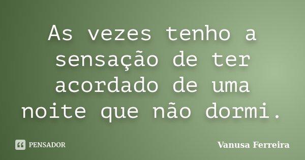 As vezes tenho a sensação de ter acordado de uma noite que não dormi.... Frase de Vanusa Ferreira.