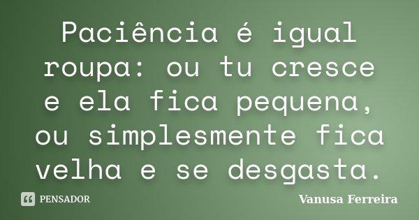 Paciência é igual roupa: ou tu cresce e ela fica pequena, ou simplesmente fica velha e se desgasta.... Frase de Vanusa Ferreira.
