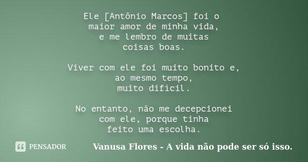 Ele [Antônio Marcos] foi o maior amor de minha vida, e me lembro de muitas coisas boas. Viver com ele foi muito bonito e, ao mesmo tempo, muito difícil. No enta... Frase de Vanusa Flores - A vida não pode ser só isso..