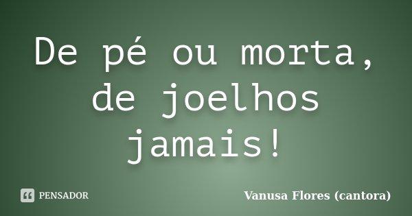 De pé ou morta, de joelhos jamais!... Frase de Vanusa Flores (cantora).