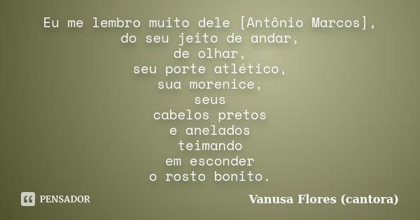 Eu me lembro muito dele [Antônio Marcos], do seu jeito de andar, de olhar, seu porte atlético, sua morenice, seus cabelos pretos e anelados teimando em esconder... Frase de Vanusa Flores (cantora).
