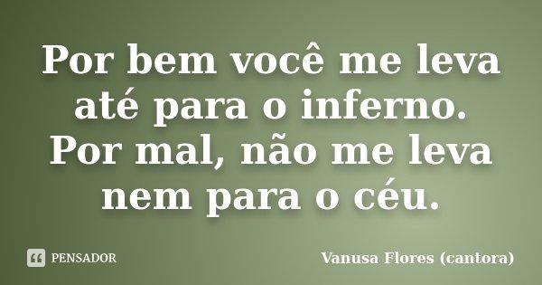 Por bem você me leva até para o inferno. Por mal, não me leva nem para o céu.... Frase de Vanusa Flores (cantora).