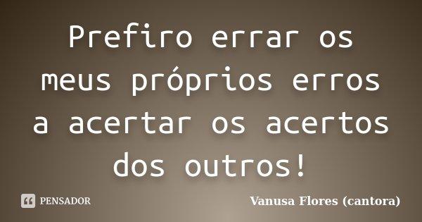 Prefiro errar os meus próprios erros a acertar os acertos dos outros!... Frase de Vanusa Flores (cantora).