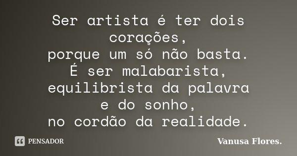 Ser artista é ter dois corações, porque um só não basta. É ser malabarista, equilibrista da palavra e do sonho, no cordão da realidade.... Frase de Vanusa Flores.