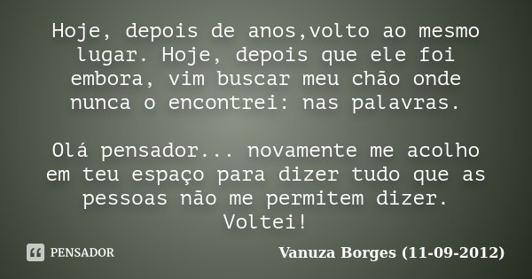 Hoje, depois de anos,volto ao mesmo lugar. Hoje, depois que ele foi embora, vim buscar meu chão onde nunca o encontrei: nas palavras. Olá pensador... novamente ... Frase de Vanuza Borges (11-09-2012).