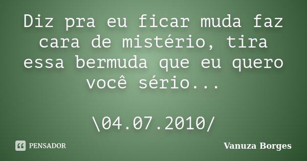 Diz pra eu ficar muda faz cara de mistério, tira essa bermuda que eu quero você sério... \04.07.2010/... Frase de Vanuza Borges.