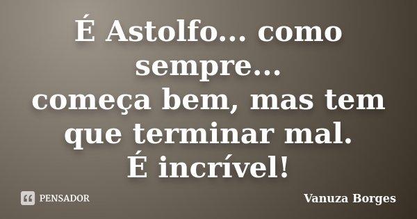 É Astolfo... como sempre... começa bem, mas tem que terminar mal. É incrível!... Frase de Vanuza Borges.