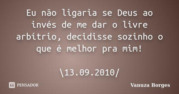 Eu não ligaria se Deus ao invés de me dar o livre arbítrio, decidisse sozinho o que é melhor pra mim! \13.09.2010/... Frase de Vanuza Borges.