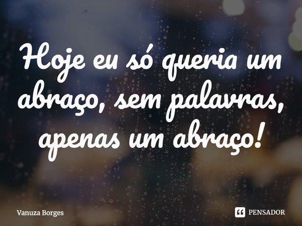 Hoje eu só queria um abraço, sem palavras, apenas um abraço! \15.08.2010/... Frase de Vanuza Borges.