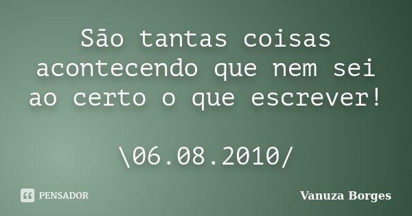 São tantas coisas acontecendo que nem sei ao certo o que escrever! \06.08.2010/... Frase de Vanuza Borges.