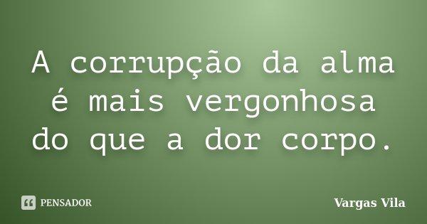 A corrupção da alma é mais vergonhosa do que a dor corpo.... Frase de Vargas Vila.