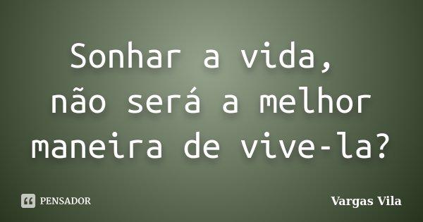 Sonhar a vida, não será a melhor maneira de vive-la?... Frase de Vargas Vila.