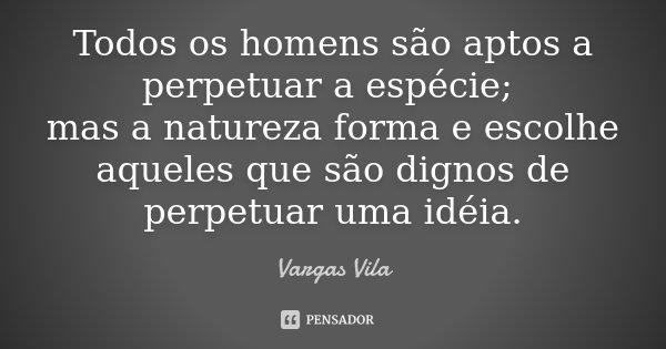 Todos os homens são aptos a perpetuar a espécie; mas a natureza forma e escolhe aqueles que são dignos de perpetuar uma idéia.... Frase de Vargas Vila.
