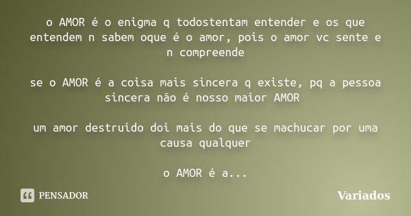 o AMOR é o enigma q todostentam entender e os que entendem n sabem oque é o amor, pois o amor vc sente e n compreende se o AMOR é a coisa mais sincera q existe,... Frase de Variados.