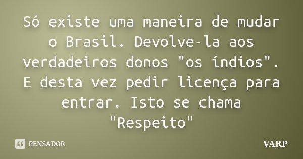 """Só existe uma maneira de mudar o Brasil. Devolve-la aos verdadeiros donos """"os índios"""". E desta vez pedir licença para entrar. Isto se chama """"Resp... Frase de VARP."""
