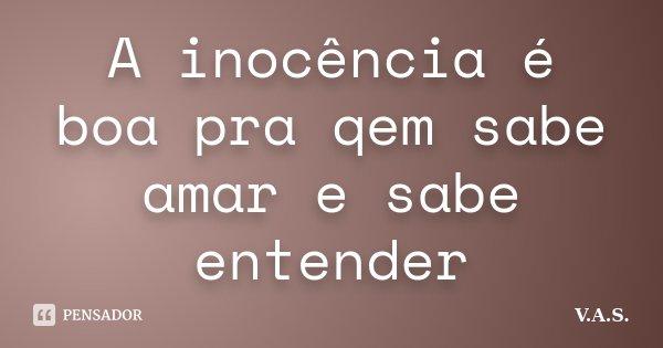 A inocência é boa pra qem sabe amar e sabe entender... Frase de V.A.S..