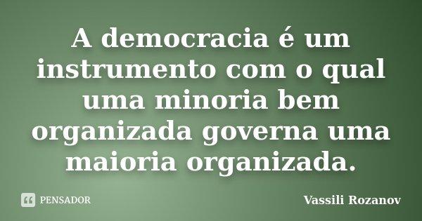 A democracia é um instrumento com o qual uma minoria bem organizada governa uma maioria organizada.... Frase de Vassili Rozanov.