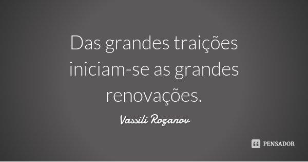 Das grandes traições iniciam-se as grandes renovações.... Frase de Vassili Rozanov.