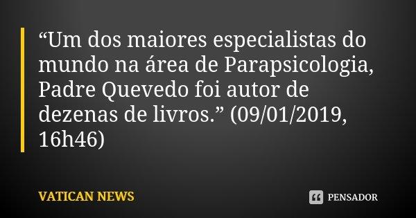 """""""Um dos maiores especialistas do mundo na área de Parapsicologia, Padre Quevedo foi autor de dezenas de livros."""" (09/01/2019, 16h46)... Frase de VATICAN NEWS."""