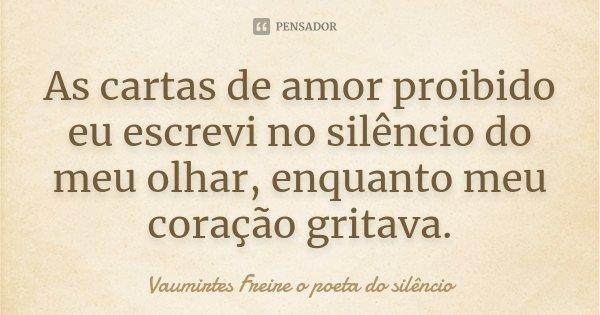 As cartas de amor proibido eu escrevi no silêncio do meu olhar, enquanto meu coração gritava.... Frase de vaumirtes freire o poeta do silêncio.