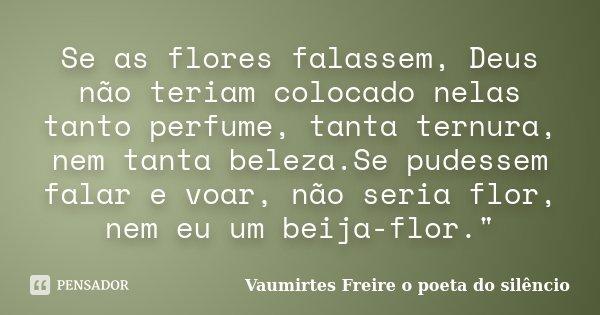 Se as flores falassem, Deus não teriam colocado nelas tanto perfume, tanta ternura, nem tanta beleza.Se pudessem falar e voar, não seria flor, nem eu um beija-f... Frase de vaumirtes freire o poeta do silêncio.