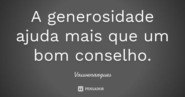 A generosidade ajuda mais que um bom conselho.... Frase de Vauvenargues.