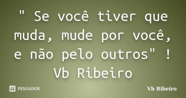 """"""" Se você tiver que muda, mude por você, e não pelo outros"""" ! Vb Ribeiro... Frase de Vb Ribeiro."""